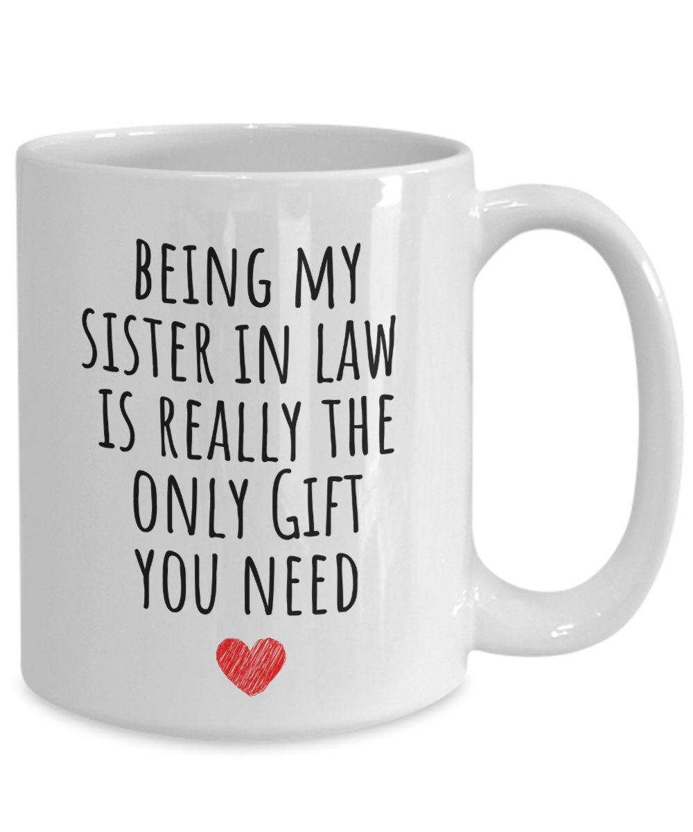 Sister in Law Mug, Sister-In-Law Gift, Being My Sister Is Really The Only Gift You Need, Funny Coffee Mug Cup F