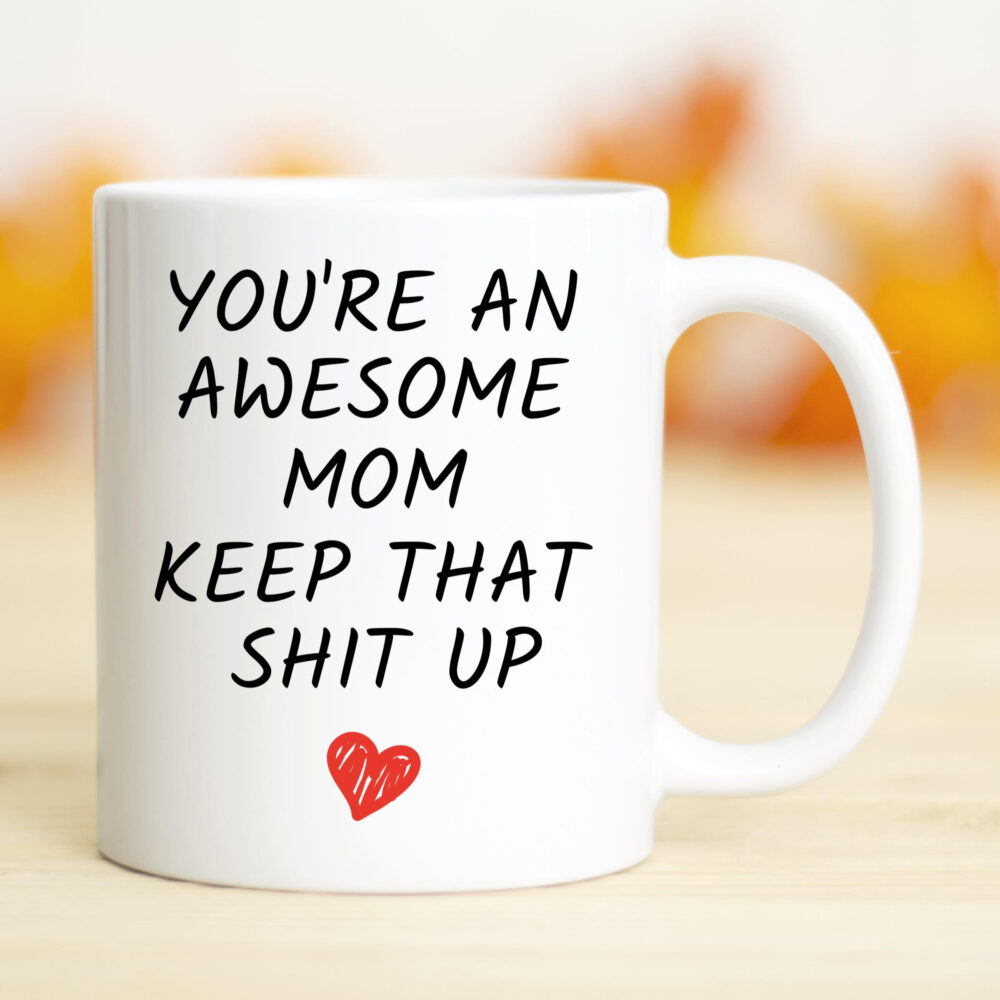 You're An Awesome Mom Keep That Shit Up Mug, Gifts, Funny Mugs, Best Gift For Mom, Mother's Day Gift, Mug