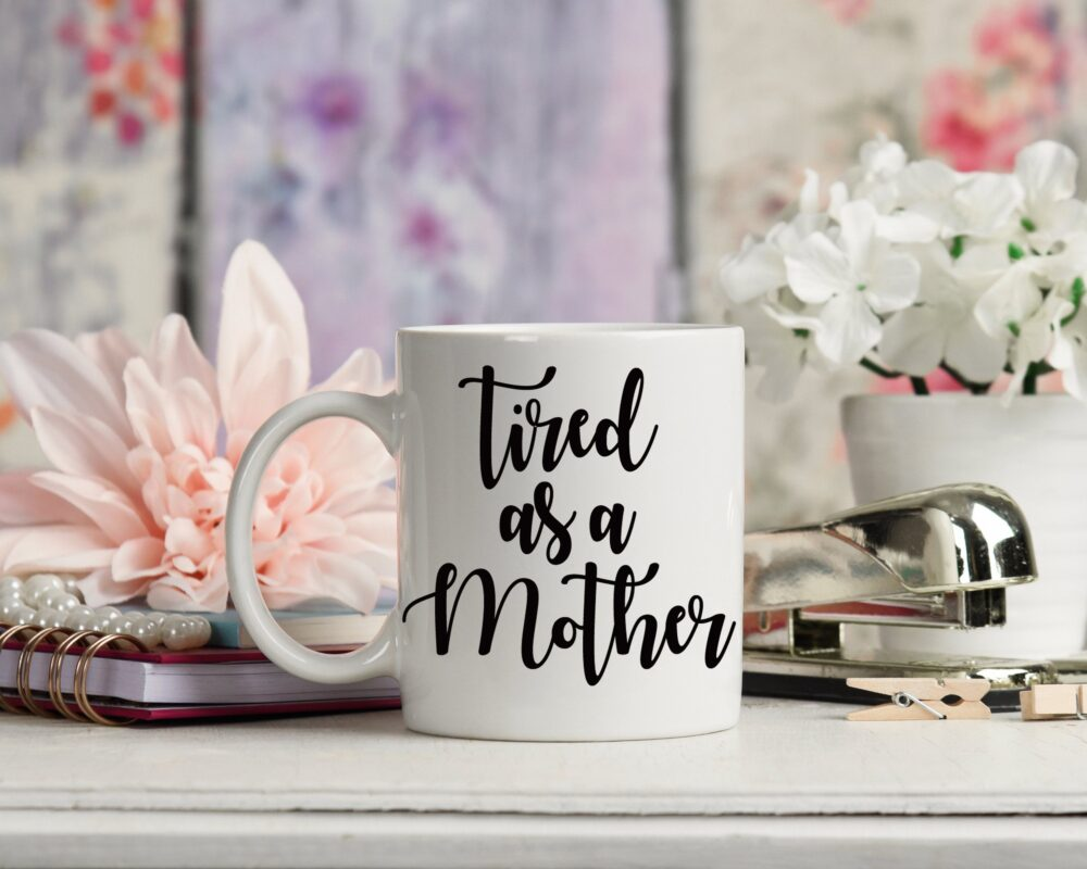 Tired As A Mother Mug, Mother's Day Gift, Mom Life, New Mom, Gifts For